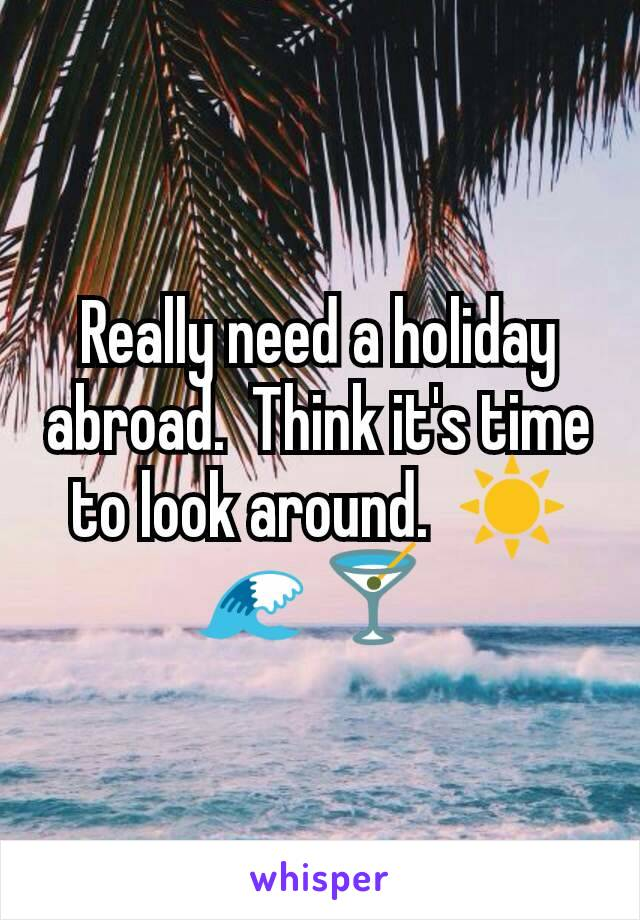 Really need a holiday abroad.  Think it's time to look around.  ☀ 🌊 🍸