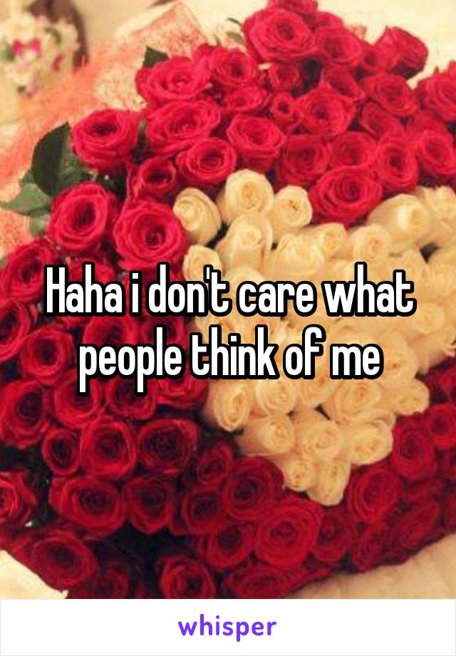 Haha i don't care what people think of me