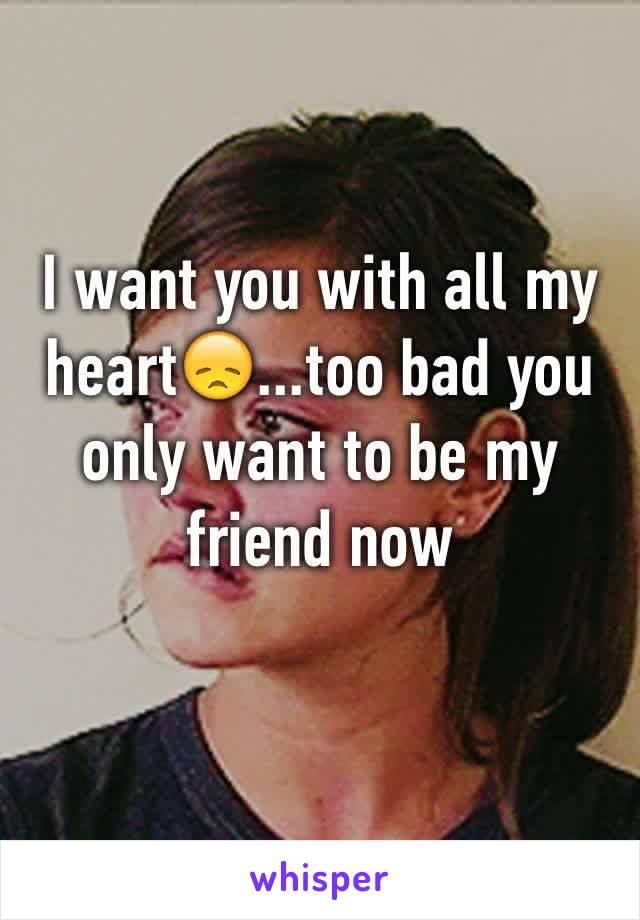 I want you with all my heart😞...too bad you only want to be my friend now