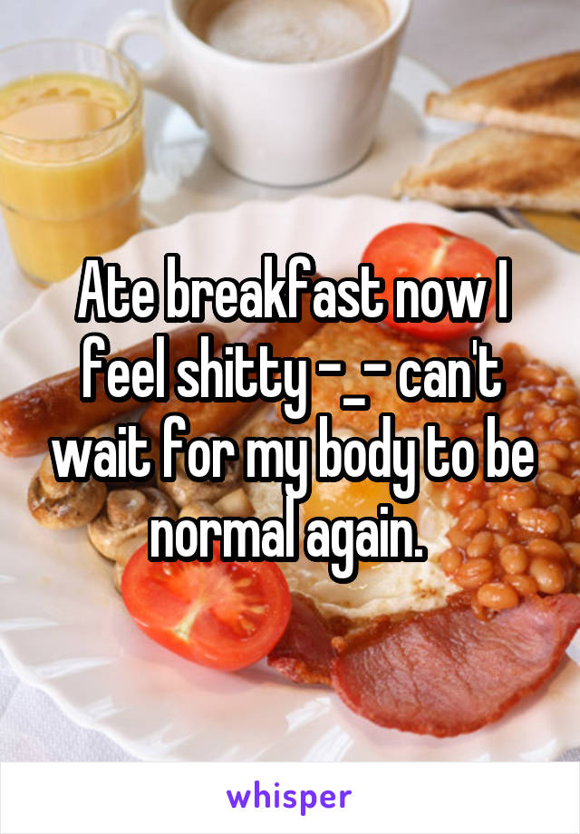 Ate breakfast now I feel shitty -_- can't wait for my body to be normal again.