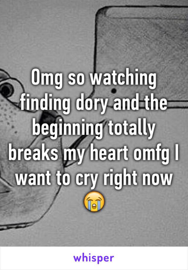 Omg so watching finding dory and the beginning totally breaks my heart omfg I want to cry right now 😭