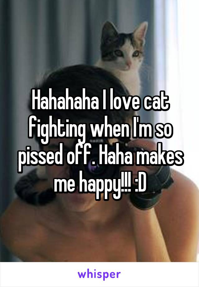 Hahahaha I love cat fighting when I'm so pissed off. Haha makes me happy!!! :D