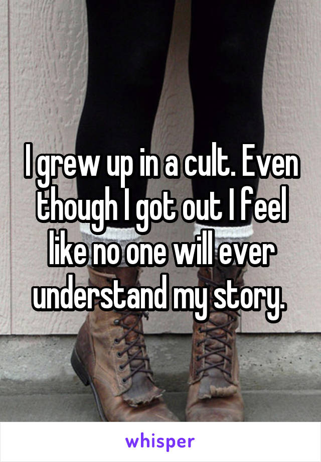I grew up in a cult. Even though I got out I feel like no one will ever understand my story.