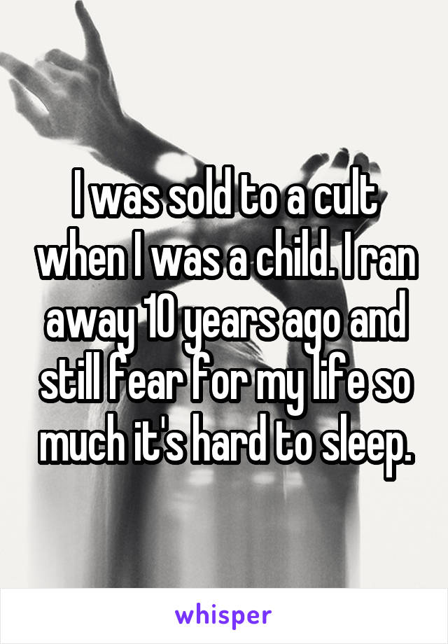 I was sold to a cult when I was a child. I ran away 10 years ago and still fear for my life so much it's hard to sleep.