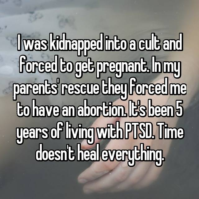 I was kidnapped into a cult and forced to get pregnant. In my parents' rescue they forced me to have an abortion. It's been 5 years of living with PTSD. Time doesn't heal everything.