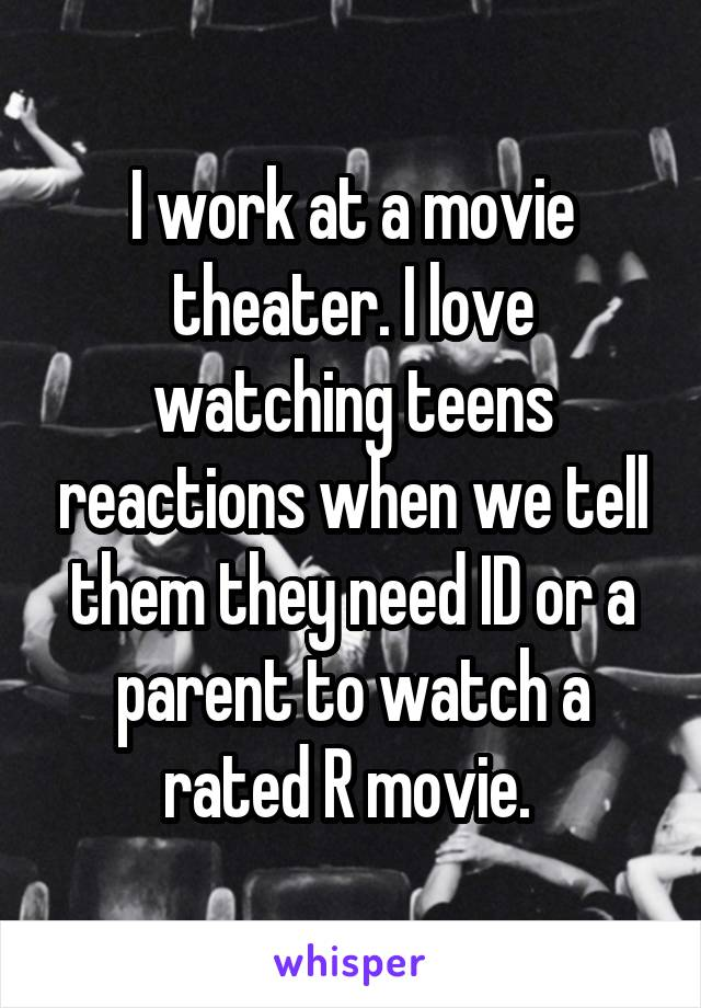 I work at a movie theater. I love watching teens reactions when we tell them they need ID or a parent to watch a rated R movie.