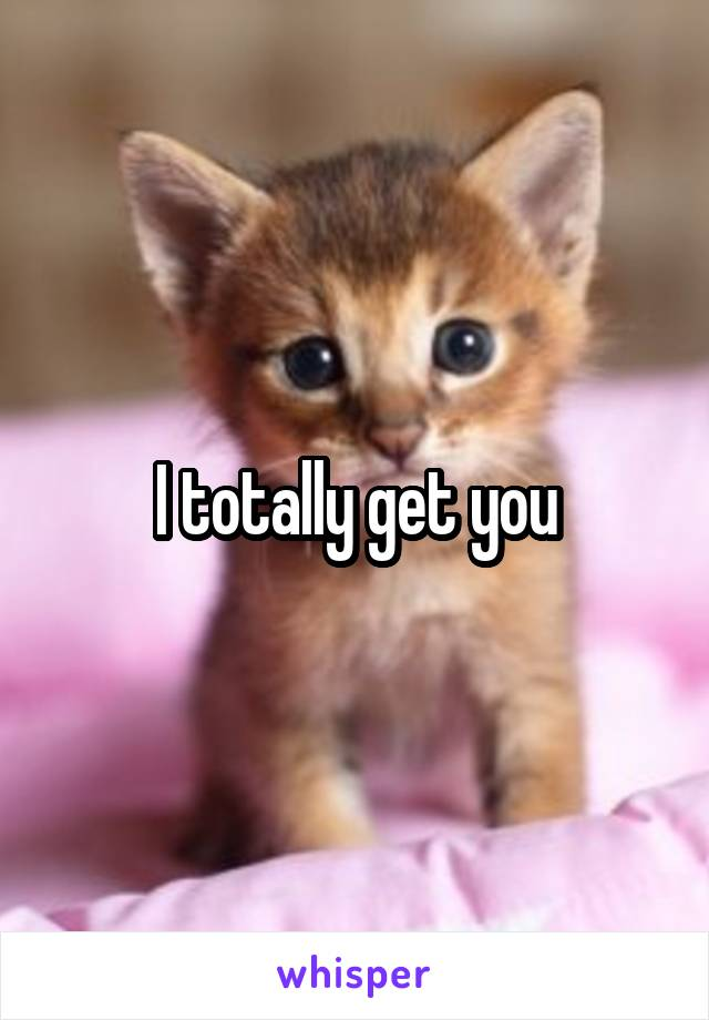 I totally get you