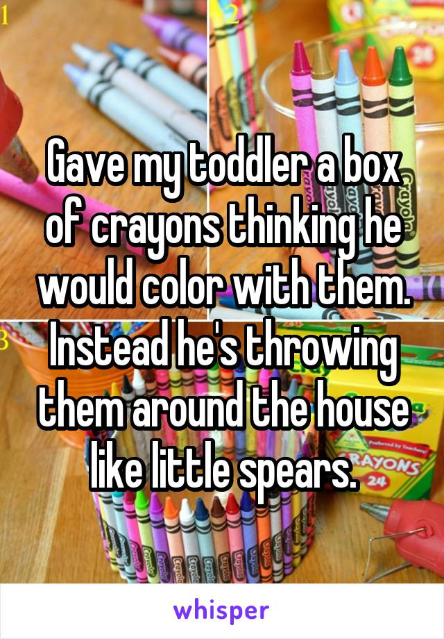 Gave my toddler a box of crayons thinking he would color with them. Instead he's throwing them around the house like little spears.