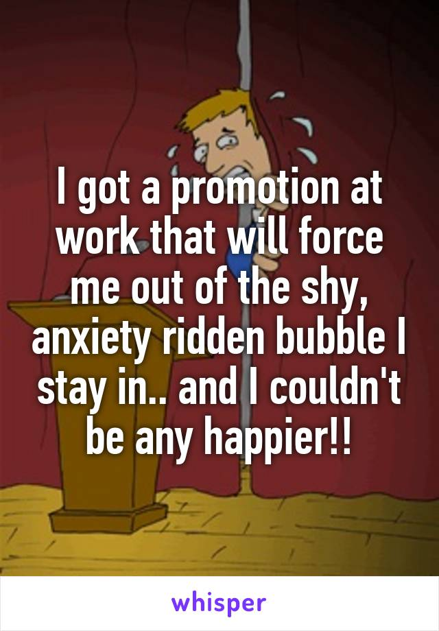 I got a promotion at work that will force me out of the shy, anxiety ridden bubble I stay in.. and I couldn't be any happier!!