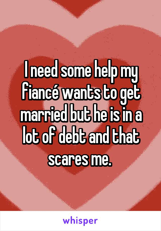 I need some help my fiancé wants to get married but he is in a lot of debt and that scares me.