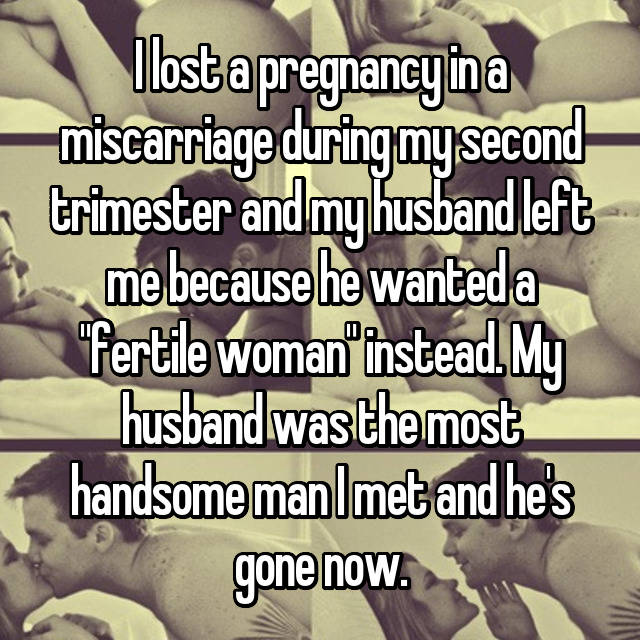 """I lost a pregnancy in a miscarriage during my second trimester and my husband left me because he wanted a """"fertile woman"""" instead. My husband was the most handsome man I met and he's gone now."""