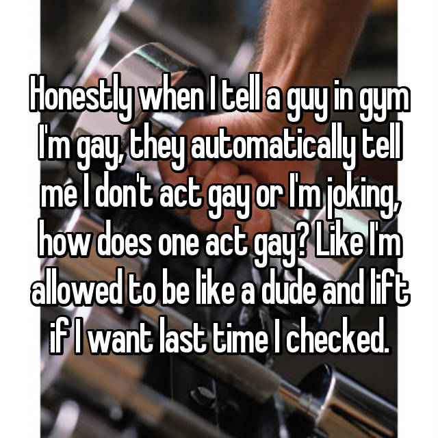 Honestly when I tell a guy in gym I'm gay, they automatically tell me I don't act gay or I'm joking, how does one act gay? Like I'm allowed to be like a dude and lift if I want last time I checked.