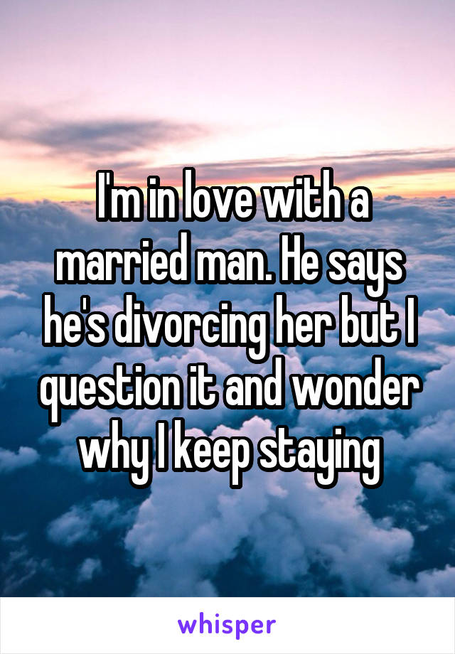 I'm in love with a married man. He says he's divorcing her but I question it and wonder why I keep staying