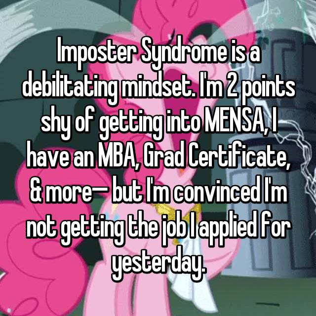 Imposter Syndrome is a debilitating mindset. I'm 2 points shy of getting into MENSA, I have an MBA, Grad Certificate, & more— but I'm convinced I'm not getting the job I applied for yesterday.