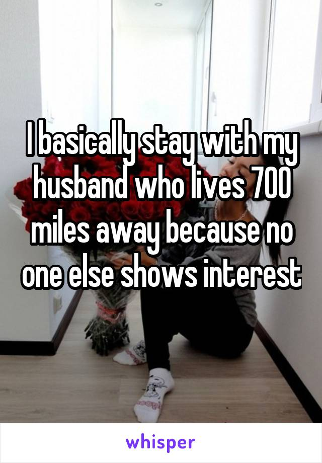 I basically stay with my husband who lives 700 miles away because no one else shows interest