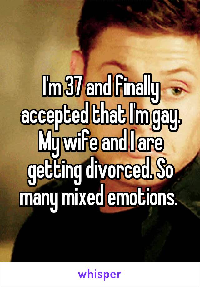 I'm 37 and finally accepted that I'm gay. My wife and I are getting divorced. So many mixed emotions.