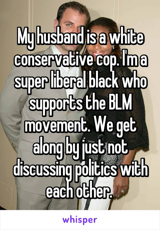 My husband is a white conservative cop. I'm a super liberal black who supports the BLM movement. We get along by just not discussing politics with each other.
