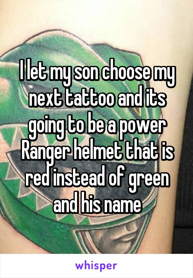 I let my son choose my next tattoo and its going to be a power Ranger helmet that is red instead of green and his name