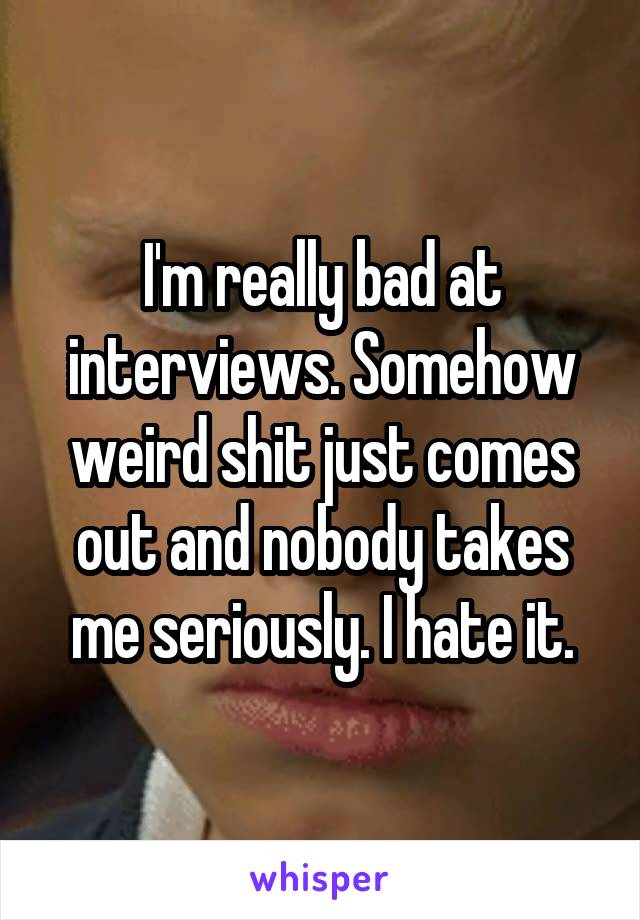 I'm really bad at interviews. Somehow weird shit just comes out and nobody takes me seriously. I hate it.