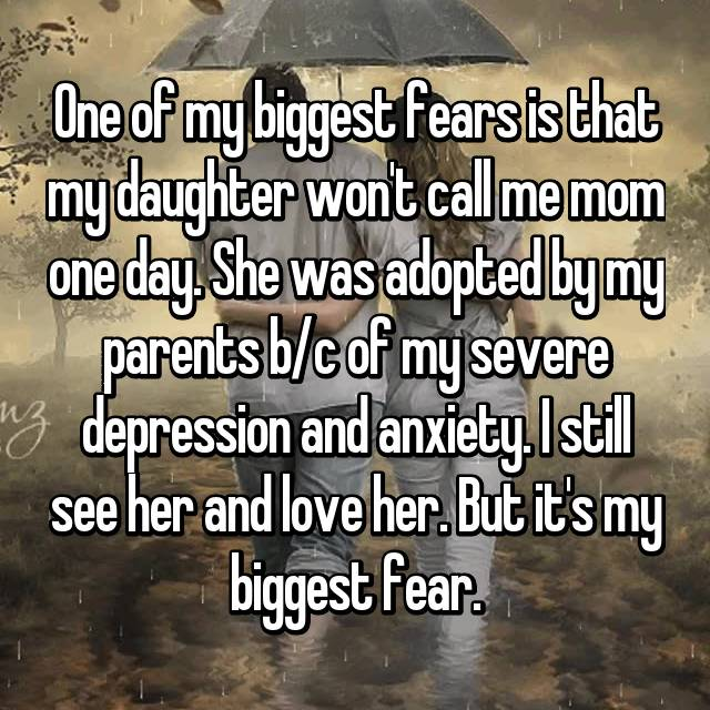 One of my biggest fears is that my daughter won't call me mom one day. She was adopted by my parents b/c of my severe depression and anxiety. I still see her and love her. But it's my biggest fear.