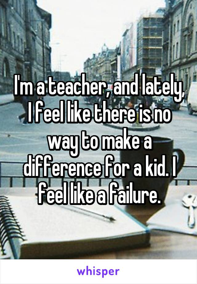 I'm a teacher, and lately, I feel like there is no way to make a difference for a kid. I feel like a failure.