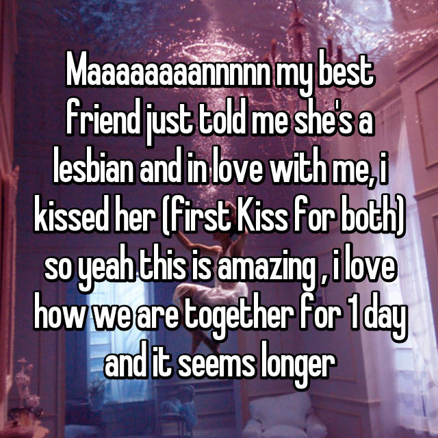 Maaaaaaaannnnn my best friend just told me she's a lesbian and in love with me, i kissed her (first Kiss for both) so yeah this is amazing , i love how we are together for 1 day and it seems longer