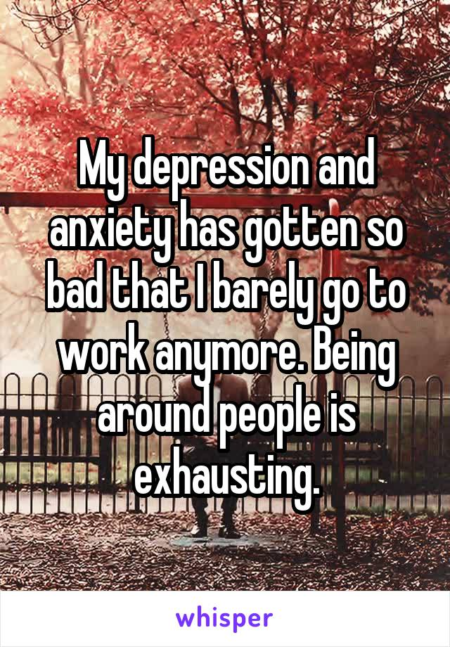 My depression and anxiety has gotten so bad that I barely go to work anymore. Being around people is exhausting.