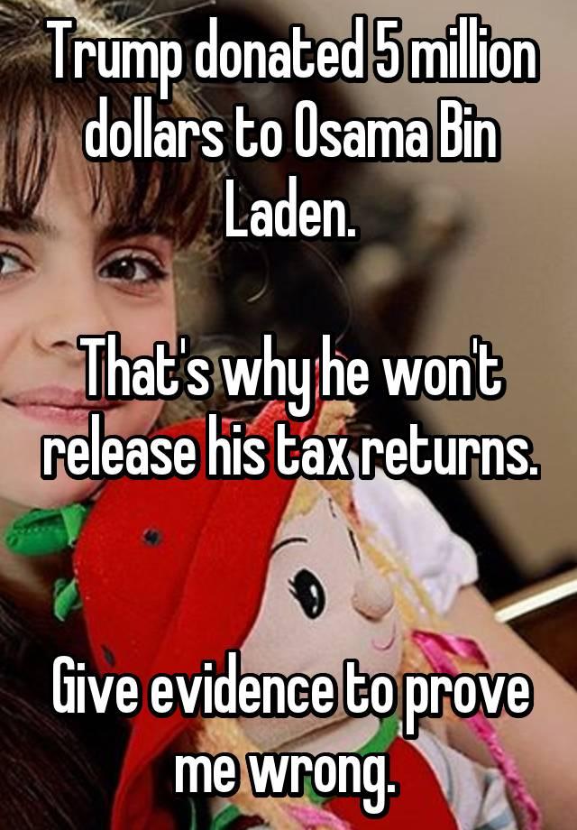 Trump donated 5 million dollars to Osama Bin Laden  That's