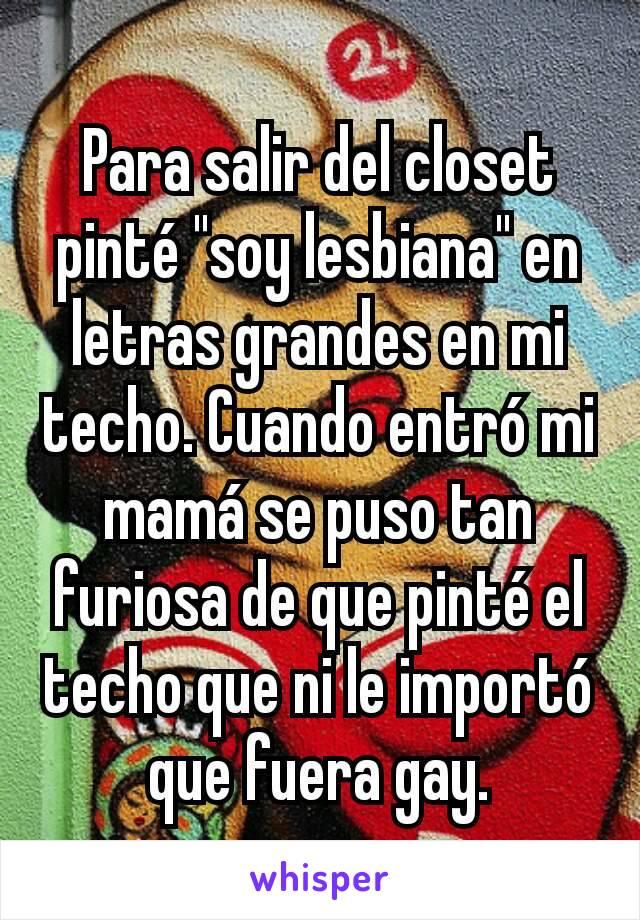 """Para salir del closet pinté """"soy lesbiana"""" en letras grandes en mi techo. Cuando entró mi mamá se puso tan furiosa de que pinté el techo que ni le importó que fuera gay."""