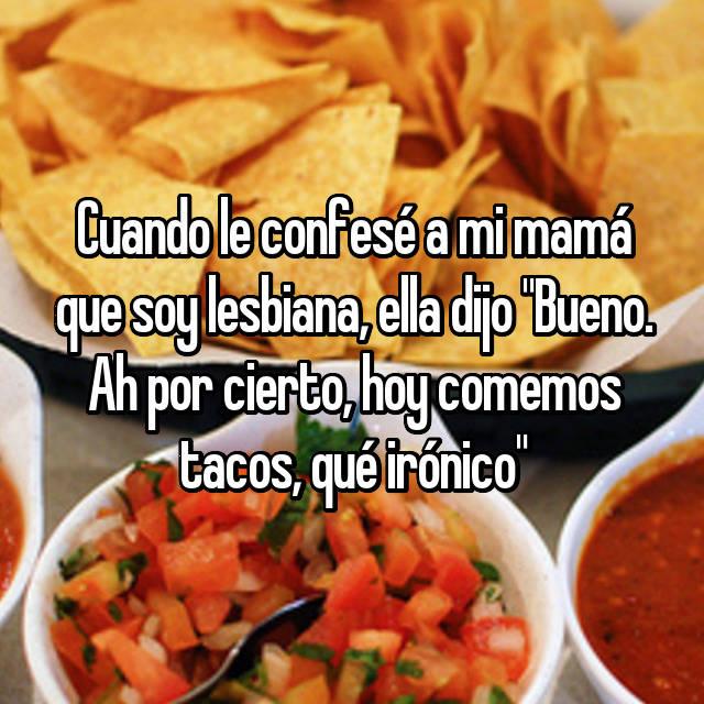 """Cuando le confesé a mi mamá que soy lesbiana, ella dijo """"Bueno. Ah por cierto, hoy comemos tacos, qué irónico"""""""