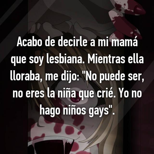 """Acabo de decirle a mi mamá que soy lesbiana. Mientras ella lloraba, me dijo: """"No puede ser, no eres la niña que crié. Yo no hago niños gays""""."""