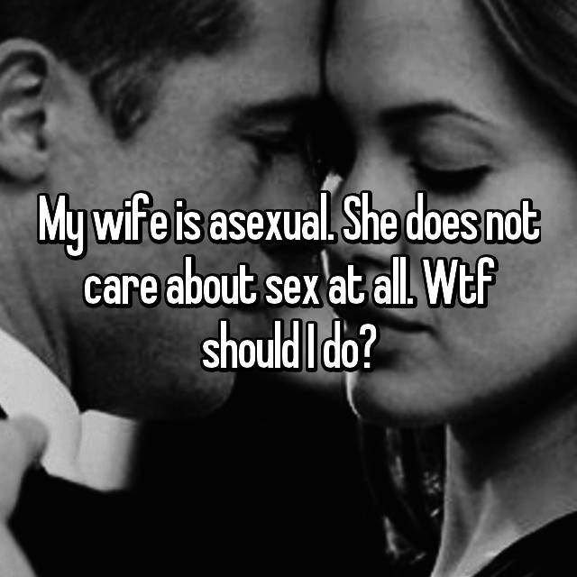 My wife is asexual. She does not care about sex at all. Wtf should I do?