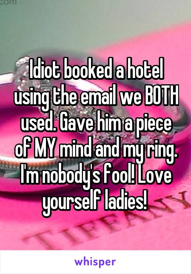 Idiot booked a hotel using the email we BOTH used. Gave him a piece of MY mind and my ring. I'm nobody's fool! Love yourself ladies!
