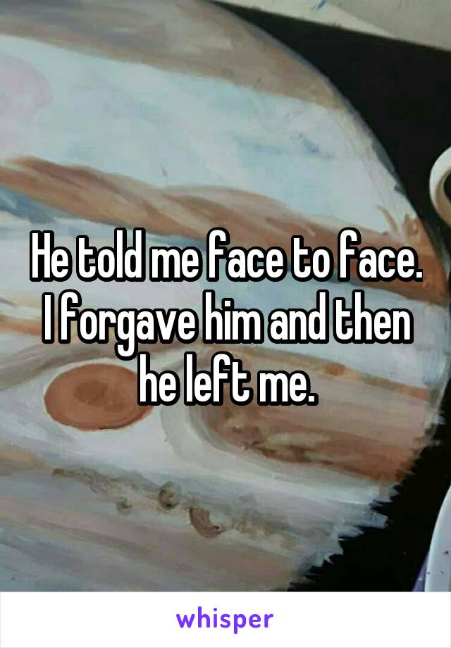 He told me face to face. I forgave him and then he left me.