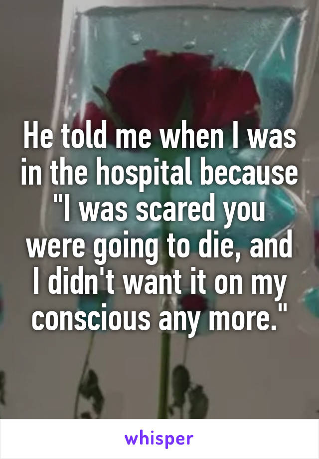 """He told me when I was in the hospital because """"I was scared you were going to die, and I didn't want it on my conscious any more."""""""