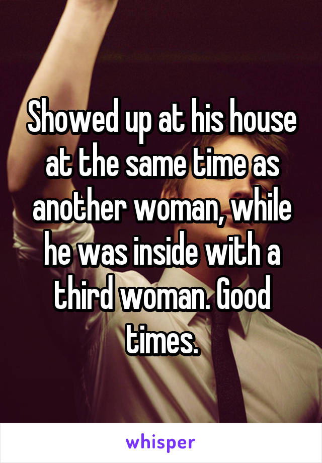 Showed up at his house at the same time as another woman, while he was inside with a third woman. Good times.