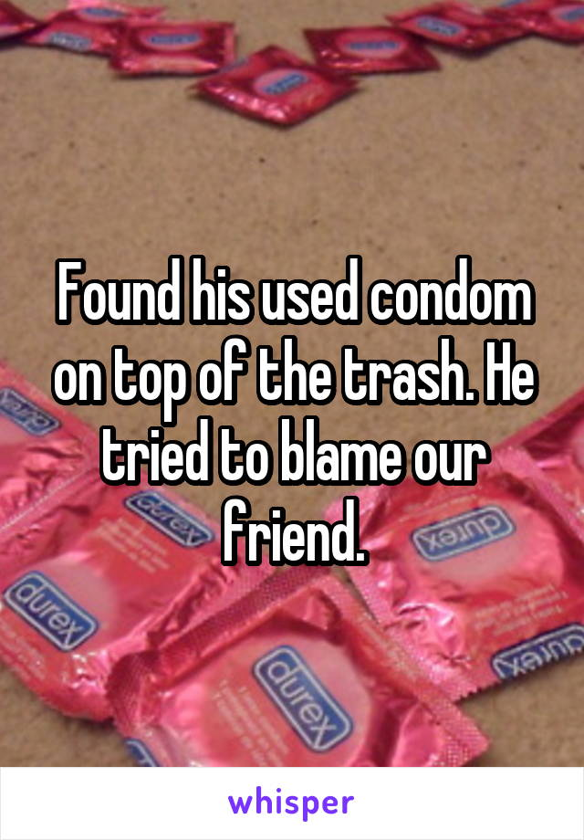 Found his used condom on top of the trash. He tried to blame our friend.