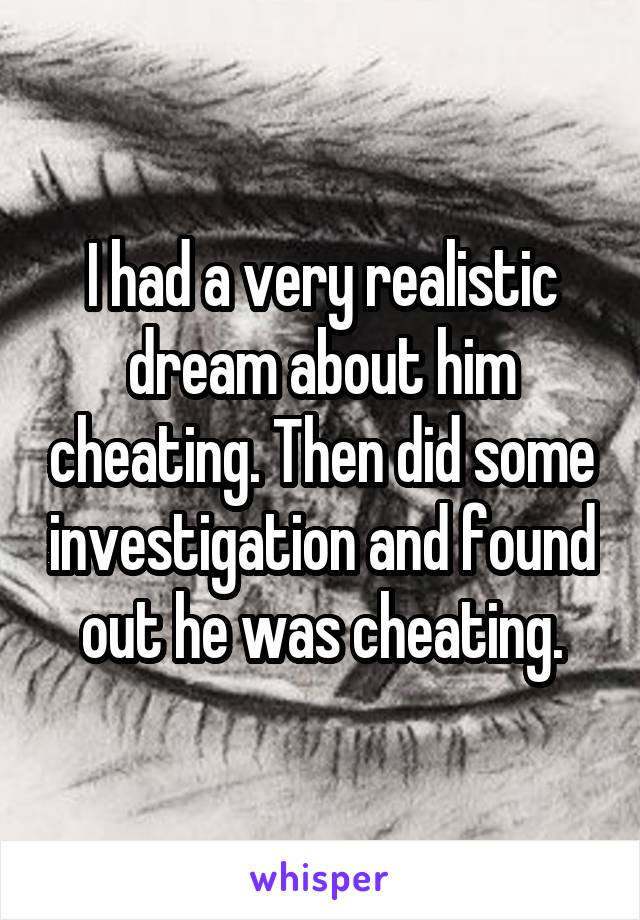 I had a very realistic dream about him cheating. Then did some investigation and found out he was cheating.