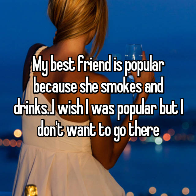 My best friend is popular because she smokes and drinks..I wish I was popular but I don't want to go there😞