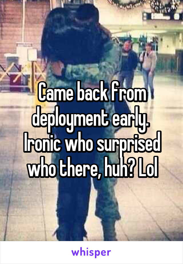 Came back from deployment early.  Ironic who surprised who there, huh? Lol