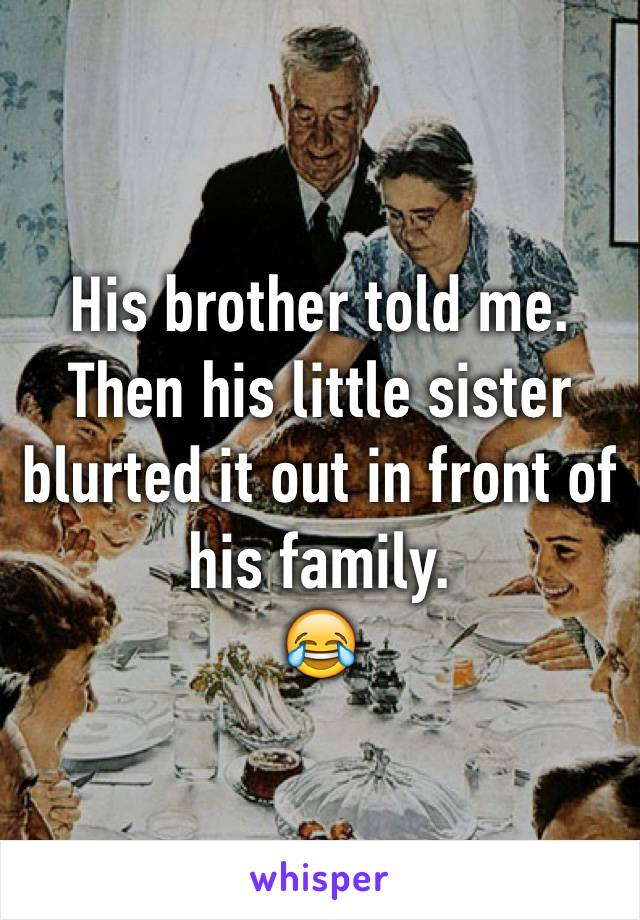 His brother told me. Then his little sister blurted it out in front of his family.  😂