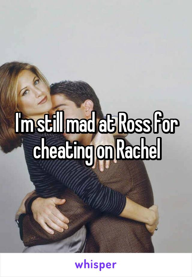 I'm still mad at Ross for cheating on Rachel