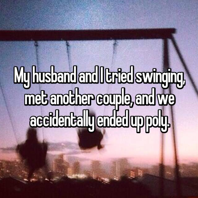My husband and I tried swinging, met another couple, and we accidentally ended up poly.