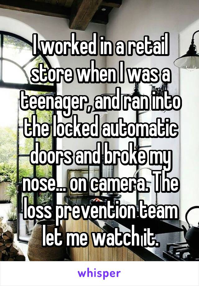 I worked in a retail store when I was a teenager, and ran into the locked automatic doors and broke my nose... on camera. The loss prevention team let me watch it.