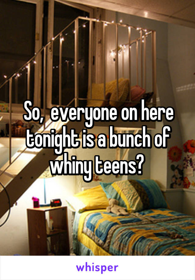 So,  everyone on here tonight is a bunch of whiny teens?