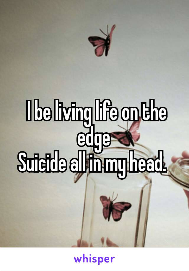 I be living life on the edge Suicide all in my head.