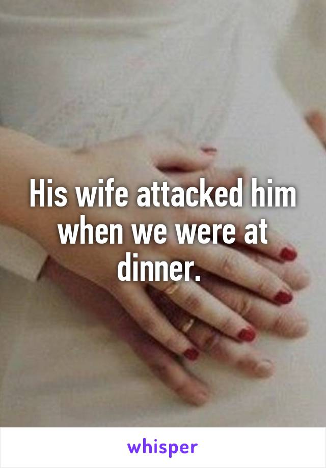 His wife attacked him when we were at dinner.