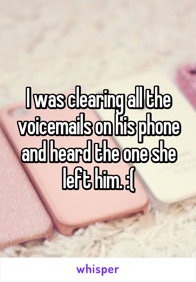 I was clearing all the voicemails on his phone and heard the one she left him. :(