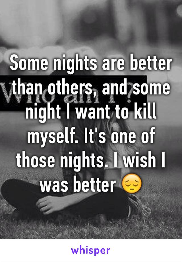 Some nights are better than others, and some night I want to kill myself. It's one of those nights. I wish I was better 😔