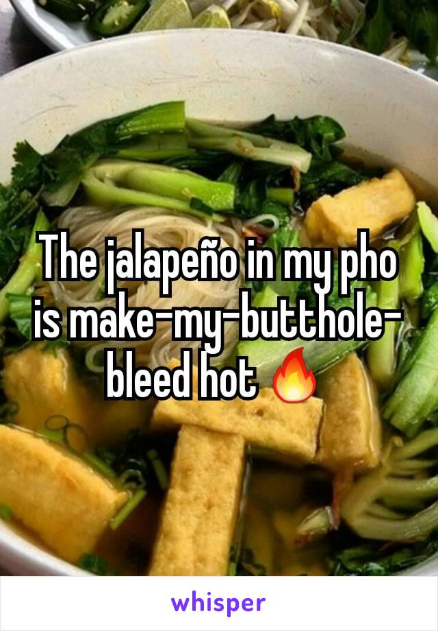 The jalapeño in my pho is make-my-butthole-bleed hot🔥